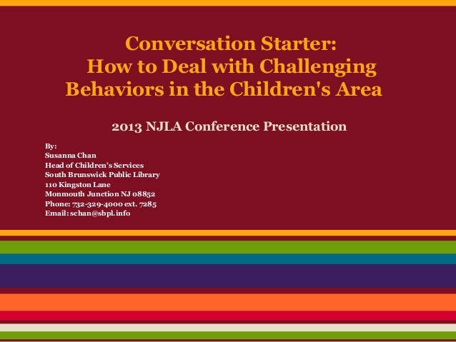 Conversation Starter:How to Deal with ChallengingBehaviors in the Childrens Area2013 NJLA Conference PresentationBy:Susann...