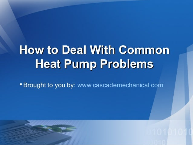 How to Deal With CommonHow to Deal With Common Heat Pump ProblemsHeat Pump Problems Brought to you by: www.cascademechani...
