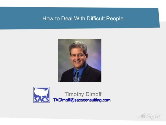 How to Deal With Difficult PeopleTimothy DimoffTADimoff@sacsconsulting.comTADimoff@sacsconsulting.com