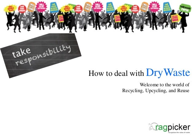 How to deal with DryWaste                Welcome to the world of        Recycling, Upcycling, and Reuse