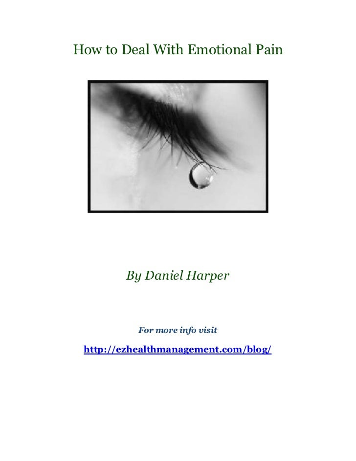 How to Deal With Emotional Pain        By Daniel Harper           For more info visit http://ezhealthmanagement.com/blog/