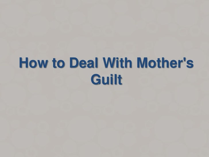 How to Deal With Mothers         Guilt