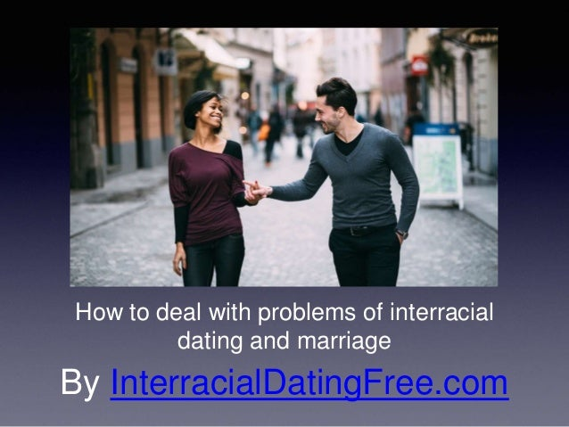 issues with interracial dating What are some issues you've experienced in interracial relationships in the 9 months of dating i yet to have any problems with black men.