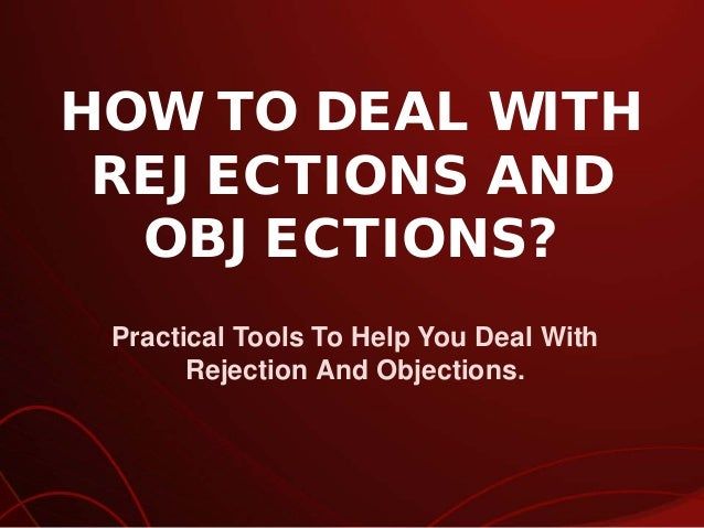 HOW TO DEAL WITH REJECTIONS AND OBJECTIONS? Practical Tools To Help You Deal With Rejection And Objections.