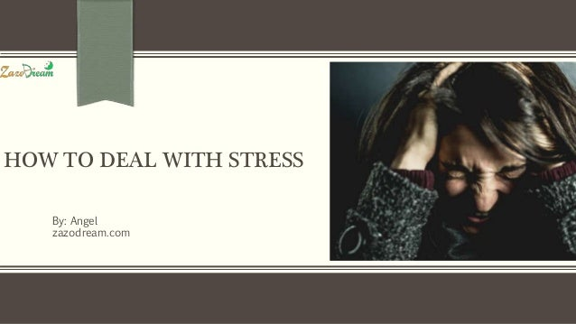 HOW TO DEAL WITH STRESS By: Angel zazodream.com