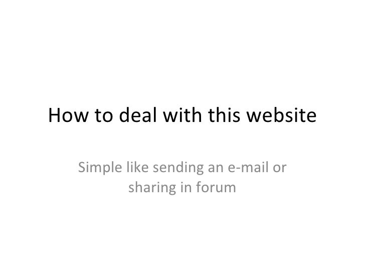 How to deal with this website Simple like sending an e-mail or sharing in forum
