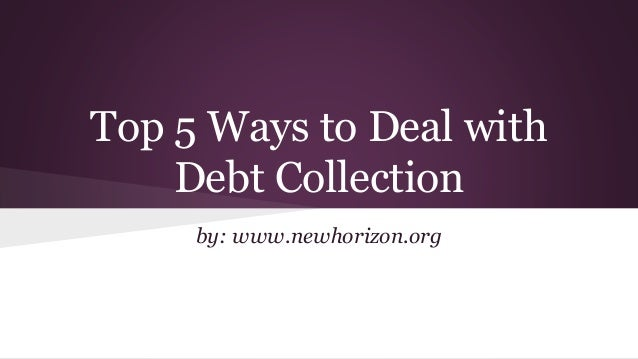 Top 5 Ways to Deal with Debt Collection by: www.newhorizon.org