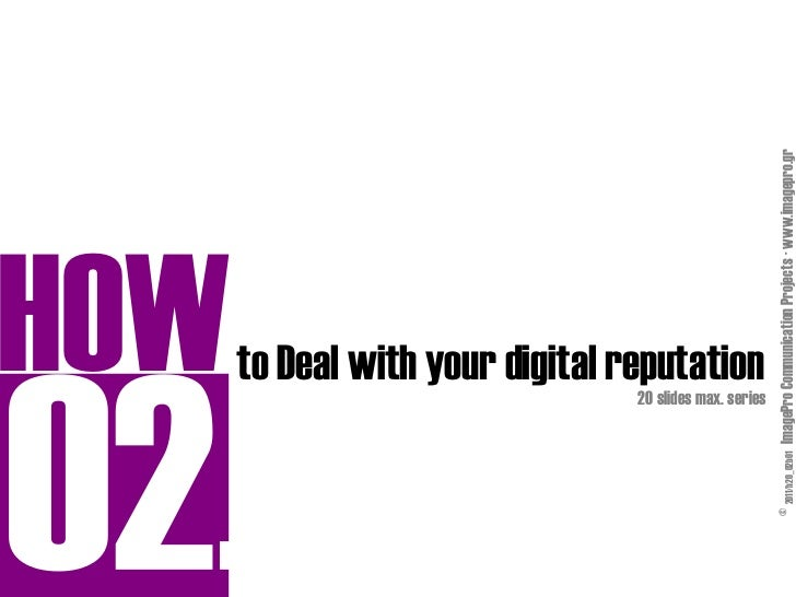 HOW                   20 slides max. series                                           to Deal with your digital reputation...