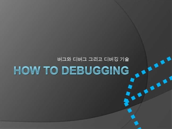 How To Debugging<br />버그와디버그 그리고 디버깅 기술<br />