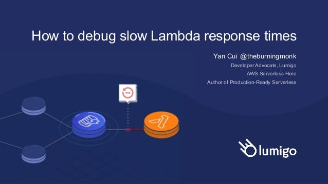 How to debug slow Lambda response times Yan Cui @theburningmonk Developer Advocate, Lumigo AWS Serverless Hero Author of P...
