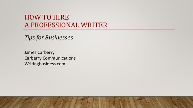 HOW TO HIRE A PROFESSIONAL WRITER Tips for Businesses James Carberry Carberry Communications Writingbusiness.com
