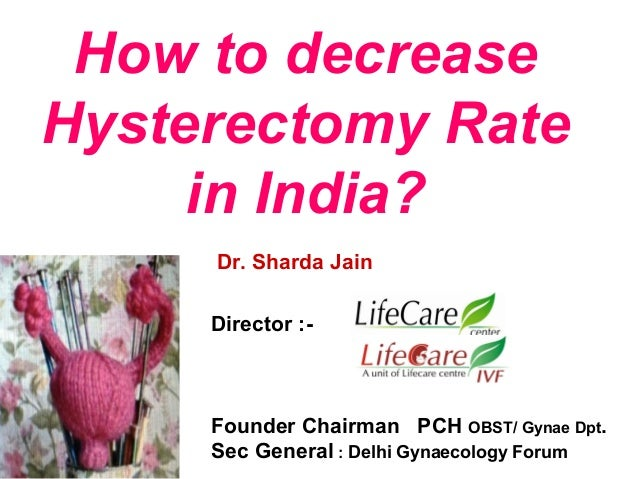 How to decrease Hysterectomy Rate in India? Dr. Sharda Jain Director :- Founder Chairman PCH OBST/ Gynae Dpt. Sec General ...