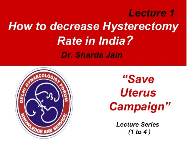"Lecture 1  How to decrease Hysterectomy Rate in India? Dr. Sharda Jain  ""Save Uterus Campaign"" Lecture Series (1 to 4 )"