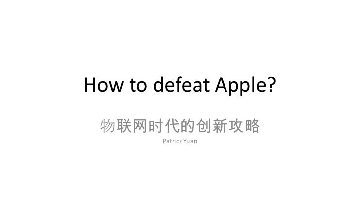 How to defeat Apple? 物联网时代的创新攻略        Patrick Yuan
