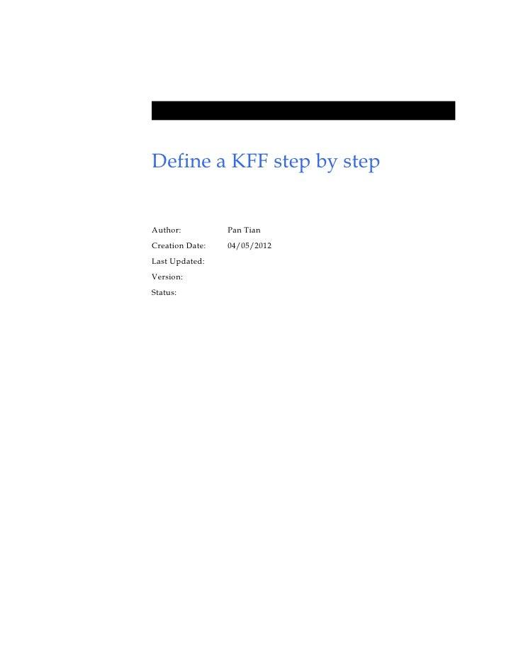 Define a KFF step by stepAuthor:          Pan TianCreation Date:   04/05/2012Last Updated:Version:Status: