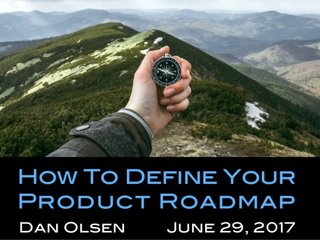 How To Define Your Product Roadmap! Dan Olsen June 29, 2017!