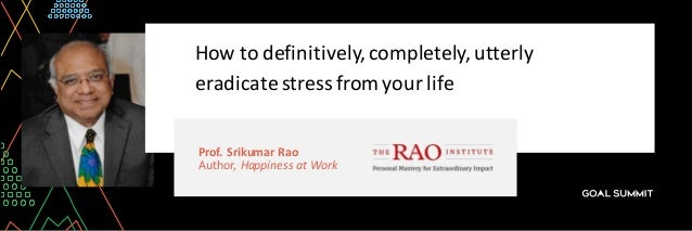 Prof.	Srikumar	Rao Author,	Happiness	at	Work How	to	definitively,	completely,	utterly	 eradicate	stress	from	your	life