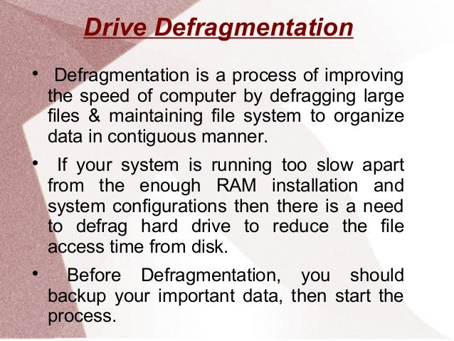 Drive Defragmentation  Defragmentation is a process of improving the speed of computer by defragging large files & mainta...