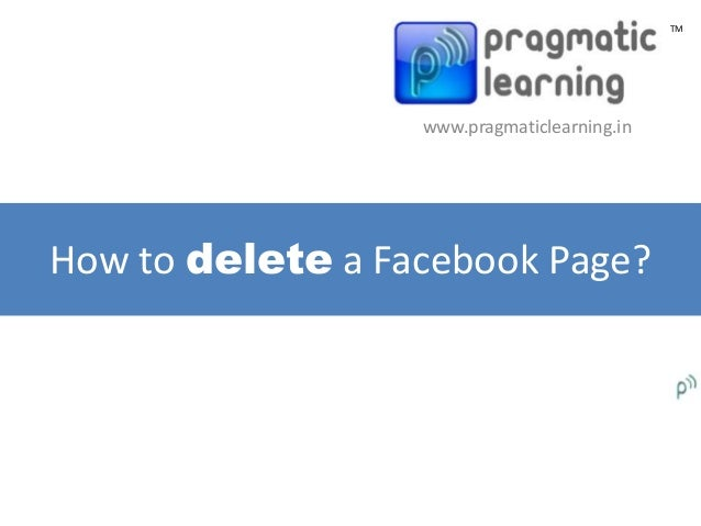 TM                  www.pragmaticlearning.inHow to delete a Facebook Page?