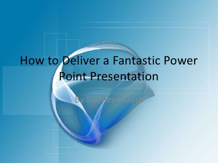 How to Deliver a Fantastic Power Point Presentation<br />By Kathleen Clark<br />