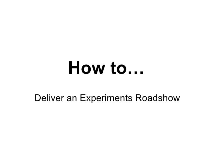 How to… Deliver an Experiments Roadshow