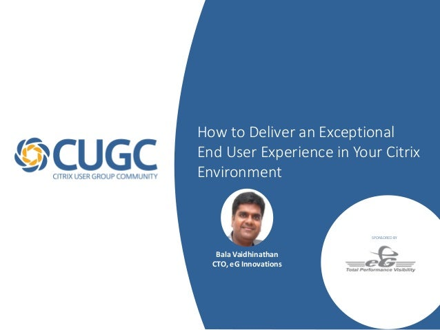 How to Deliver an Exceptional End User Experience in Your Citrix Environment SPONSORED BY Bala Vaidhinathan CTO, eG Innova...