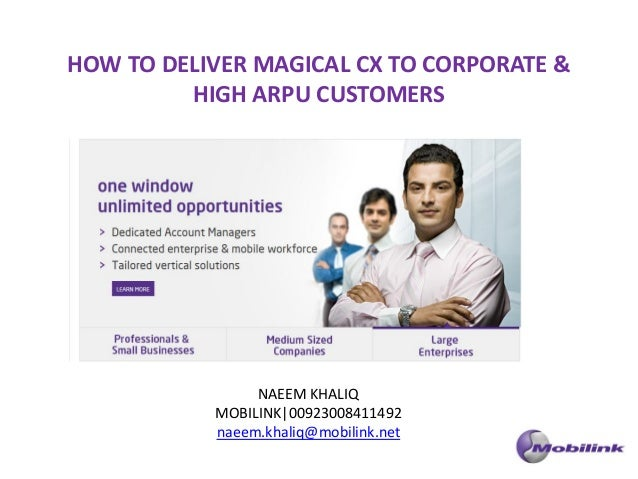 HOW TO DELIVER MAGICAL CX TO CORPORATE &         HIGH ARPU CUSTOMERS                NAEEM KHALIQ           MOBILINK|009230...