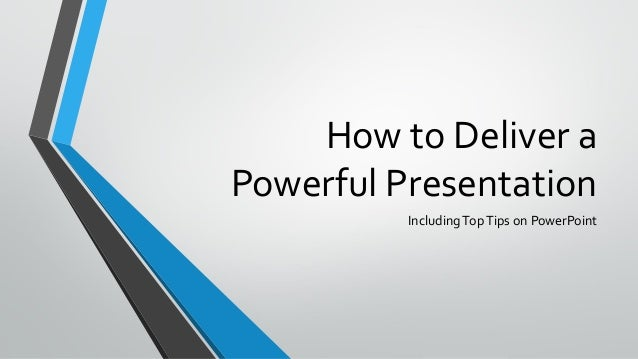 How to Deliver a Powerful Presentation Including Top Tips on PowerPoint