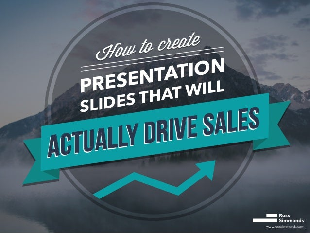 www.rosssimmonds.com How to create How to create PRESENTATION SLIDES THAT WILL ACTUALLY DRIVE SALES ACTUALLY DRIVE SALES A...