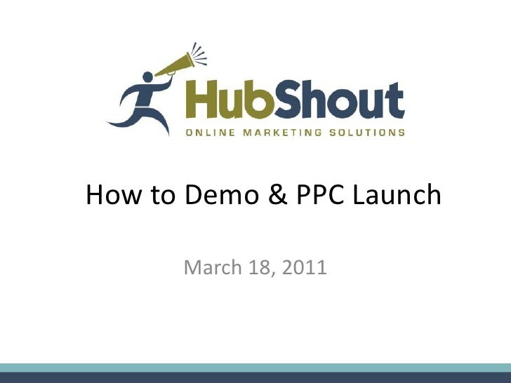 How to Demo & PPC Launch      March 18, 2011