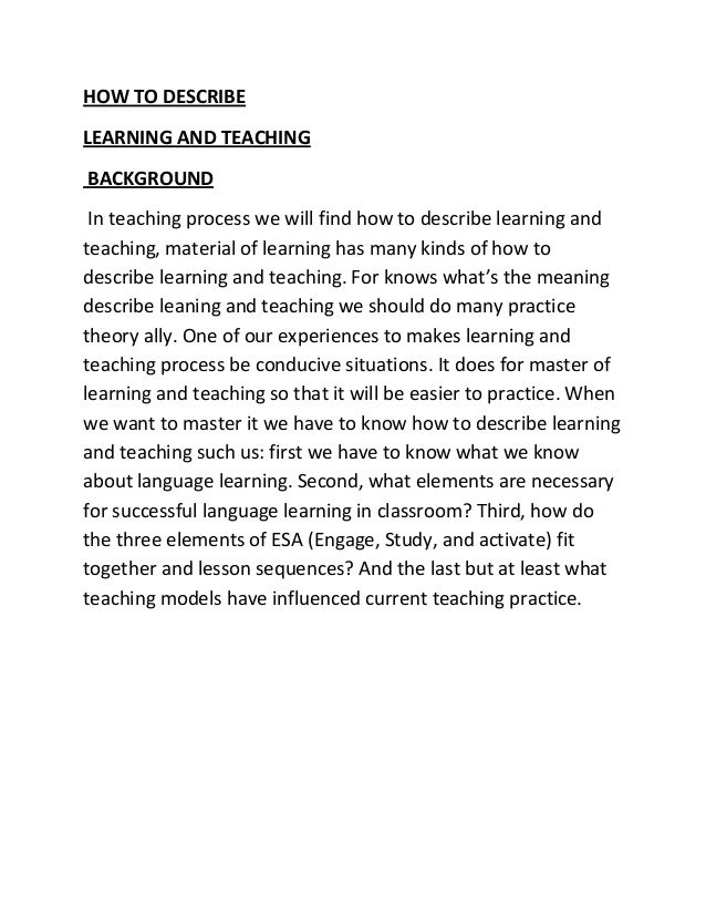 HOW TO DESCRIBE LEARNING AND TEACHING BACKGROUND In teaching process we will find how to describe learning and teaching, m...