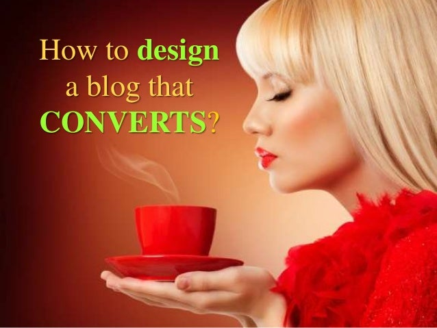 How to designa blog thatCONVERTS?