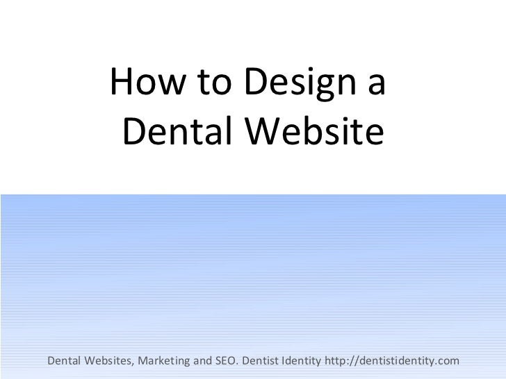 How to Design a           Dental WebsiteDental Websites, Marketing and SEO. Dentist Identity http://dentistidentity.com