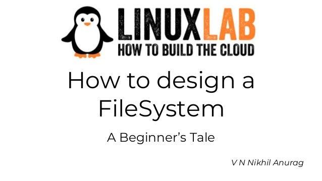 How to design a FileSystem A Beginner's Tale V N Nikhil Anurag