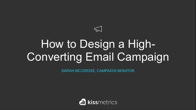 How to Design a High- Converting Email Campaign SARAH MCCREDIE, CAMPAIGN MONITOR
