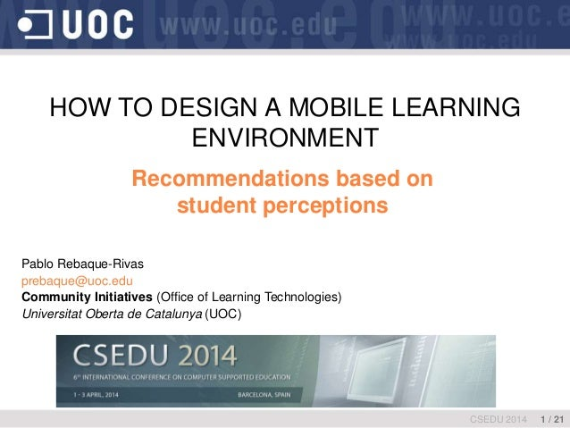 HOW TO DESIGN A MOBILE LEARNING ENVIRONMENT Recommendations based on student perceptions CSEDU 2014 1 / 21 Pablo Rebaque-R...