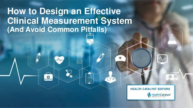How to Design an Effective Clinical Measurement System (And Avoid Common Pitfalls) HEALTH CATALYST EDITORS