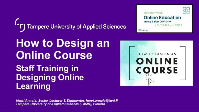 How to Design an Online Course Staff Training in Designing Online Learning Henri Annala, Senior Lecturer & Digimentor, hen...