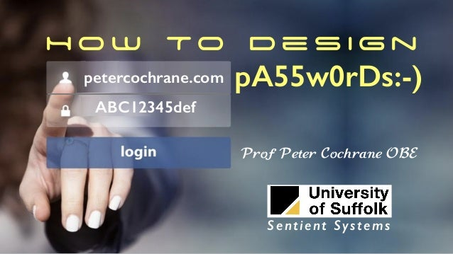 H o w To D e s i g n pA55w0rDs:-)petercochrane.com ABC12345def Prof Peter Cochrane OBE Sentient Systems