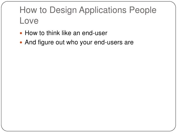 How to Design Applications People Love<br />How to think like an end-user<br />And figure out who your end-users are<br />