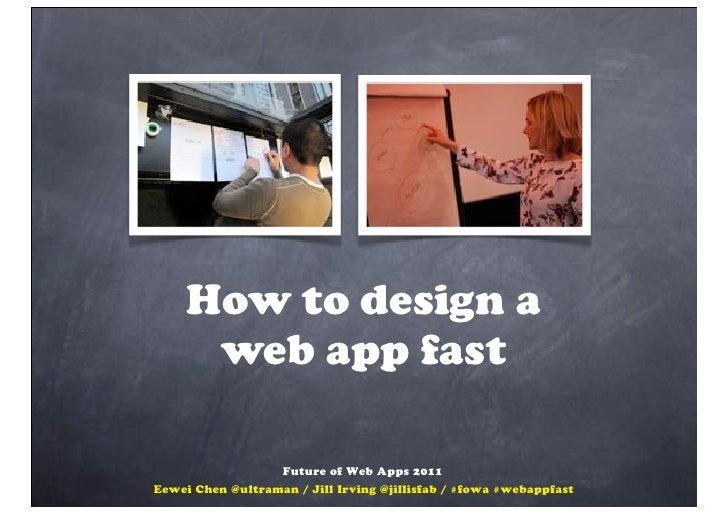 How to design a      web app fast                   Future of Web Apps 2011Eewei Chen @ultraman / Jill Irving @jillisfab /...
