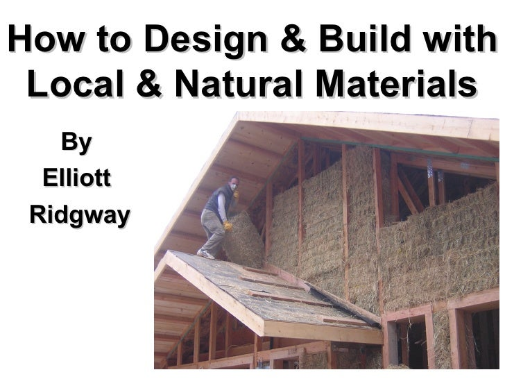 How to Design & Build with Local & Natural Materials <ul><ul><li>By  </li></ul></ul><ul><ul><li>Elliott  </li></ul></ul><u...