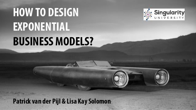 HOW TO DESIGN EXPONENTIAL BUSINESS MODELS? Patrick van der Pijl & Lisa Kay Solomon