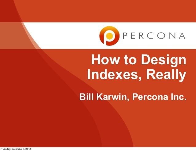How to Design                             Indexes, Really                            Bill Karwin, Percona Inc.Tuesday, Dec...