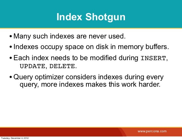 Index Shotgun       • Many such indexes are never used.       • Indexes occupy space on disk in memory buffers.       • Ea...
