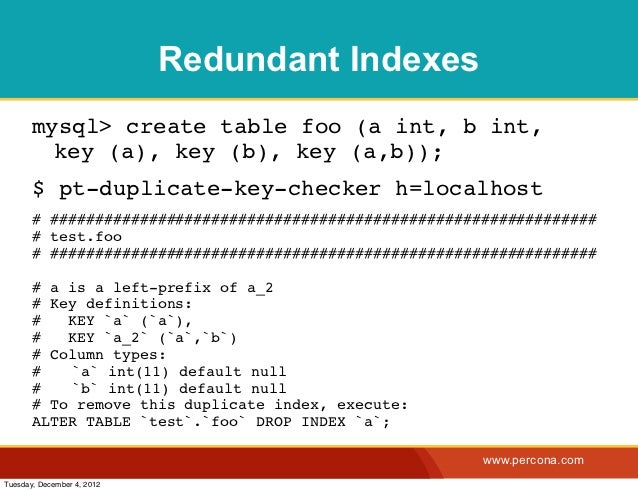 Redundant Indexes       mysql> create table foo (a int, b int,         key (a), key (b), key (a,b));       $ pt-duplicate-...