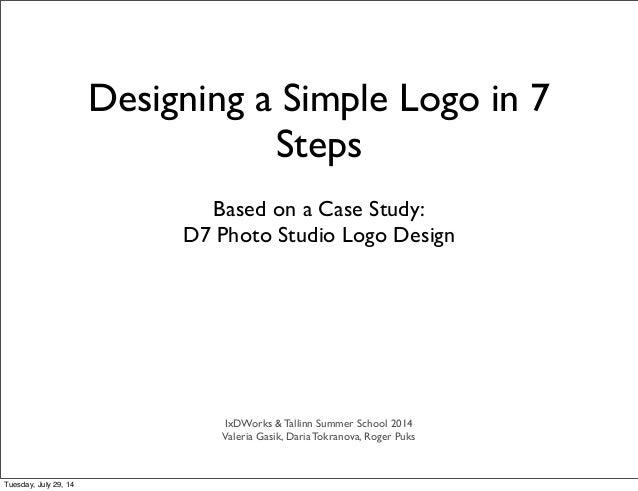 Based on a Case Study: D7 Photo Studio Logo Design Designing a Simple Logo in 7 Steps IxDWorks & Tallinn Summer School 201...