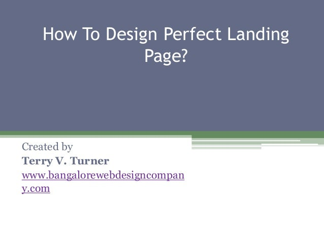 How To Design Perfect Landing Page? Created by Terry V. Turner www.bangalorewebdesigncompan y.com