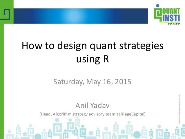 How to design quant strategies using R Saturday, May 16, 2015 Anil Yadav (Head, Algorithm strategy advisory team at iRageC...