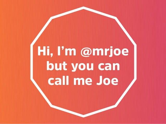 Hi, I'm @mrjoe but you can call me Joe